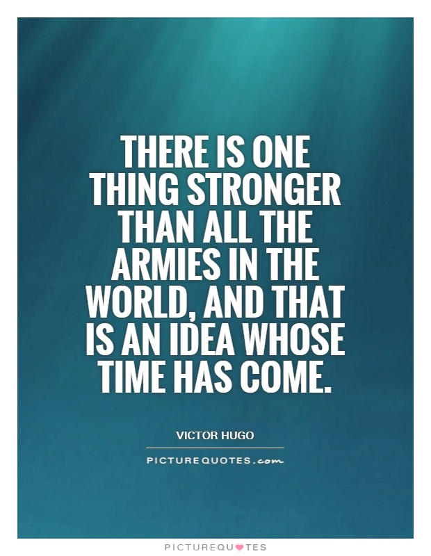 whose time had come All the forces in the world are not so powerful as an idea whose time has come - victor hugo all the forces in the world are not so powerful as an idea whose time has come.