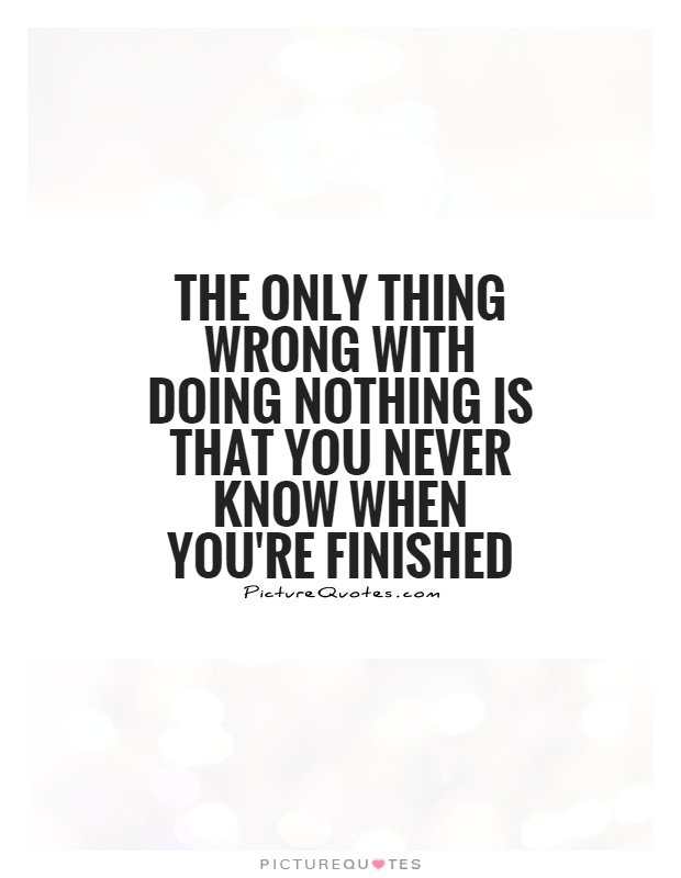 The only thing wrong with doing nothing is that you never know when you're finished Picture Quote #1