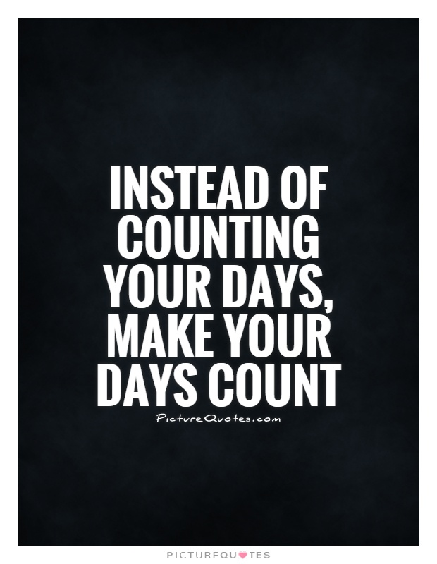 Instead of counting your days, make your days count Picture Quote #1