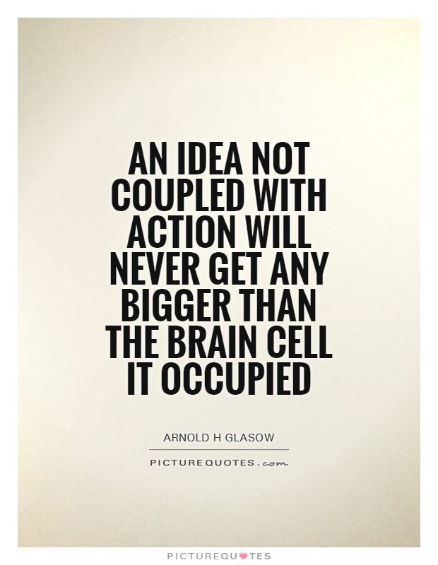 An idea not coupled with action will never get any bigger than the brain cell it occupied Picture Quote #1