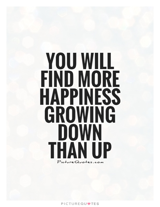 You will find more happiness growing down than up Picture Quote #1