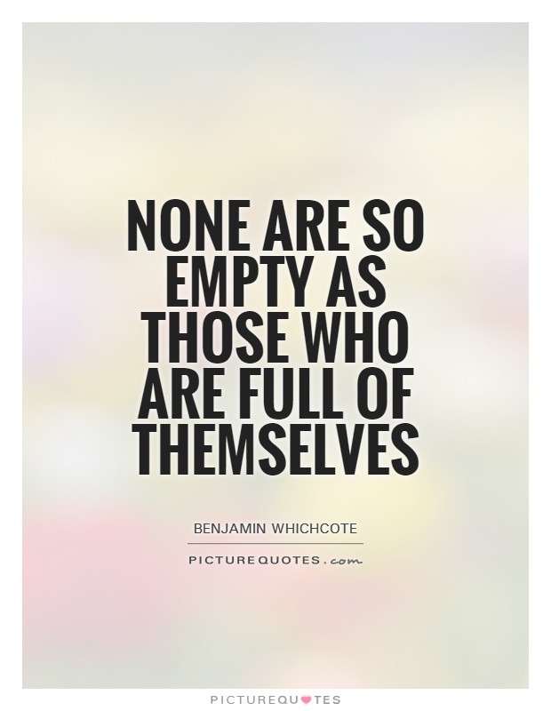 None are so empty as those who are full of themselves Picture Quote #1
