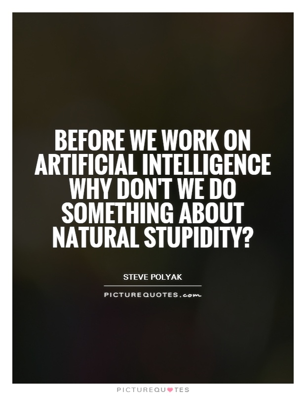 Before we work on artificial intelligence why don't we do something about natural stupidity? Picture Quote #1