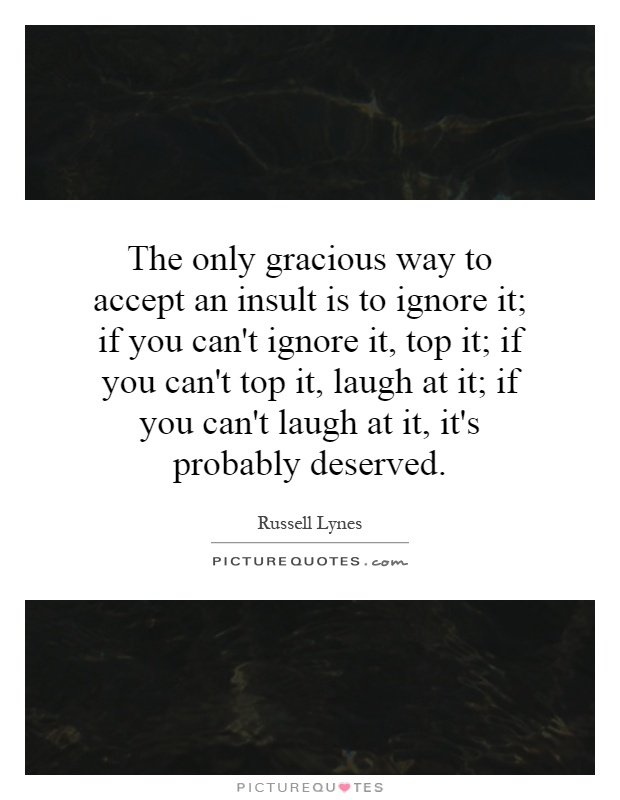 The only gracious way to accept an insult is to ignore it; if you can't ignore it, top it; if you can't top it, laugh at it; if you can't laugh at it, it's probably deserved Picture Quote #1