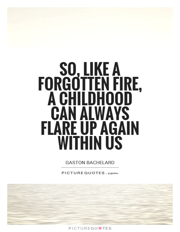 So, like a forgotten fire, a childhood can always flare up again within us Picture Quote #1