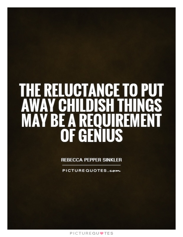 The reluctance to put away childish things may be a requirement of genius Picture Quote #1