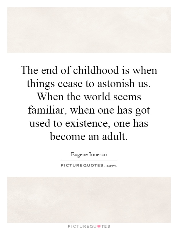 The end of childhood is when things cease to astonish us. When the world seems familiar, when one has got used to existence, one has become an adult Picture Quote #1