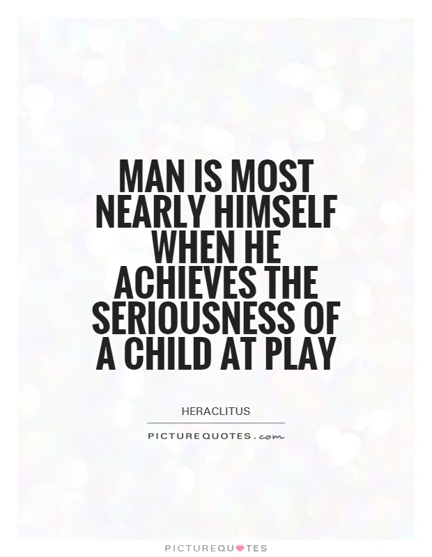 Man is most nearly himself when he achieves the seriousness of a child at play Picture Quote #1