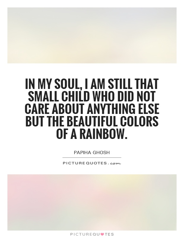 In my soul, I am still that small child who did not care about anything else but the beautiful colors of a rainbow Picture Quote #1
