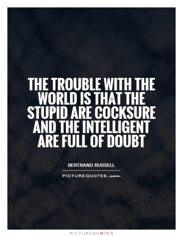 The trouble with the world is that the stupid are cocksure and the intelligent are full of doubt Picture Quote #1
