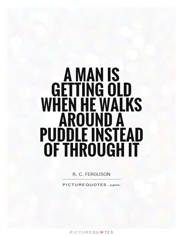 A man is getting old when he walks around a puddle instead of through it Picture Quote #1