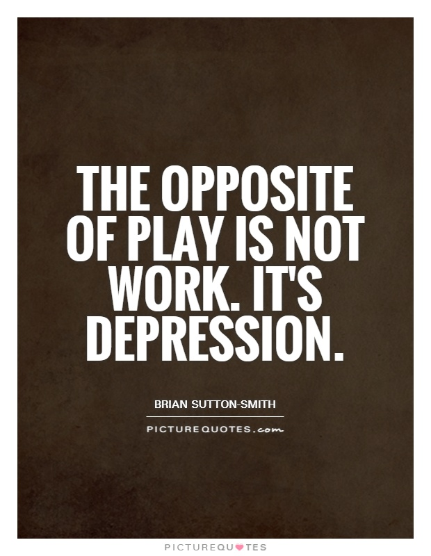 The opposite of play is not work. It's depression Picture Quote #1