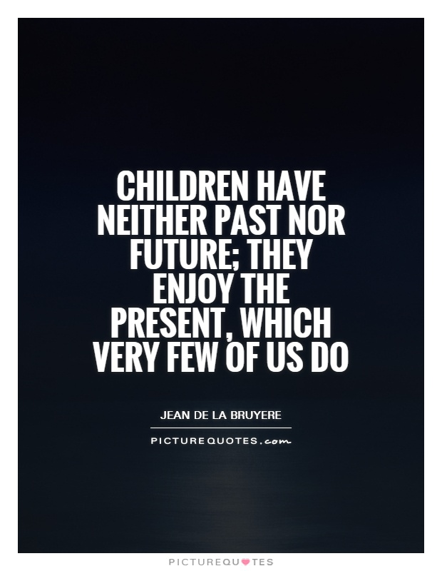 Children have neither past nor future; they enjoy the present, which very few of us do Picture Quote #1