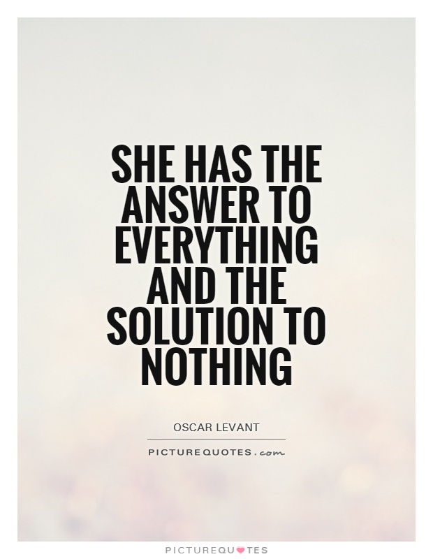 She has the answer to everything and the solution to nothing Picture Quote #1
