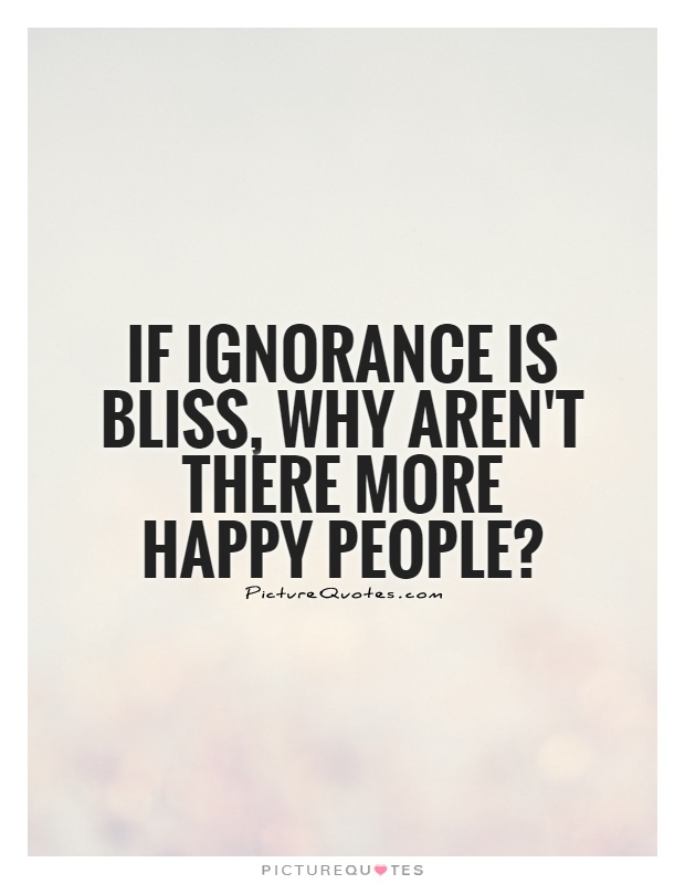 If ignorance is bliss, why aren't there more happy people? Picture Quote #1