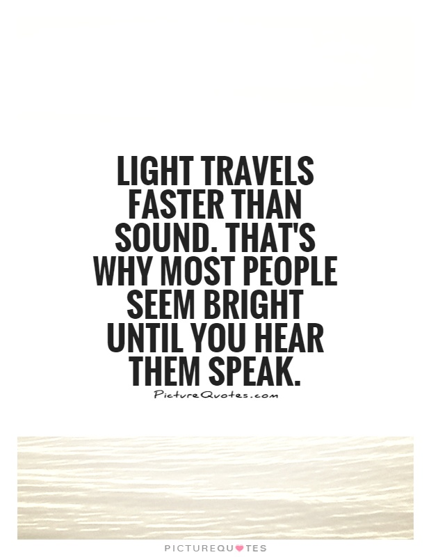 Light travels faster than sound. That's why most people seem bright until you hear them speak Picture Quote #1