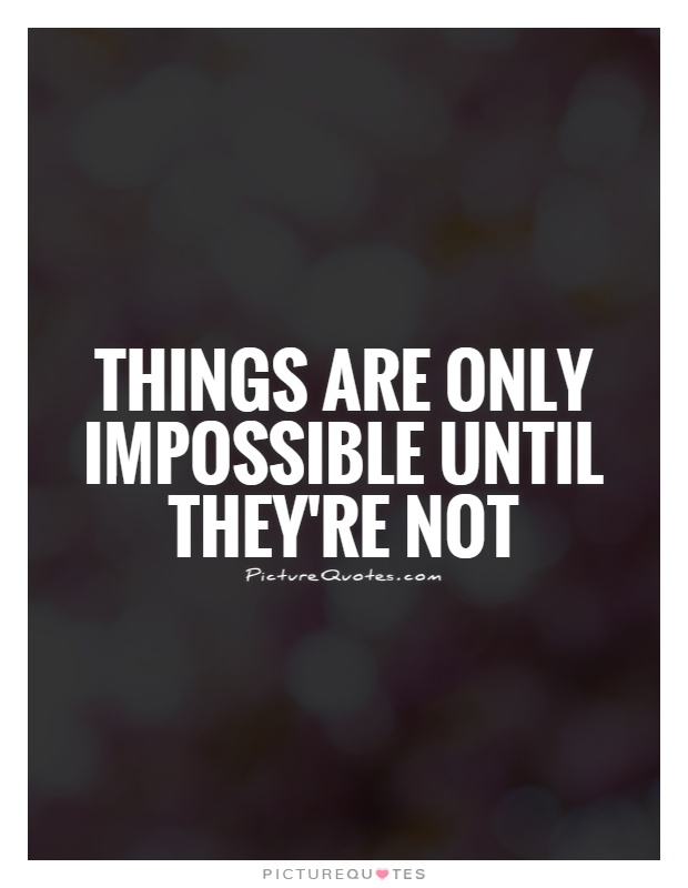 Things are only impossible until they're not Picture Quote #1