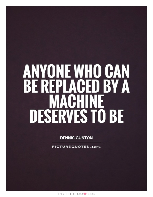Anyone who can be replaced by a machine deserves to be Picture Quote #1