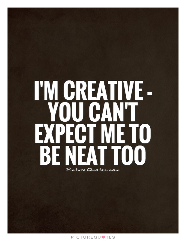 I'm creative - you can't expect me to be neat too Picture Quote #1