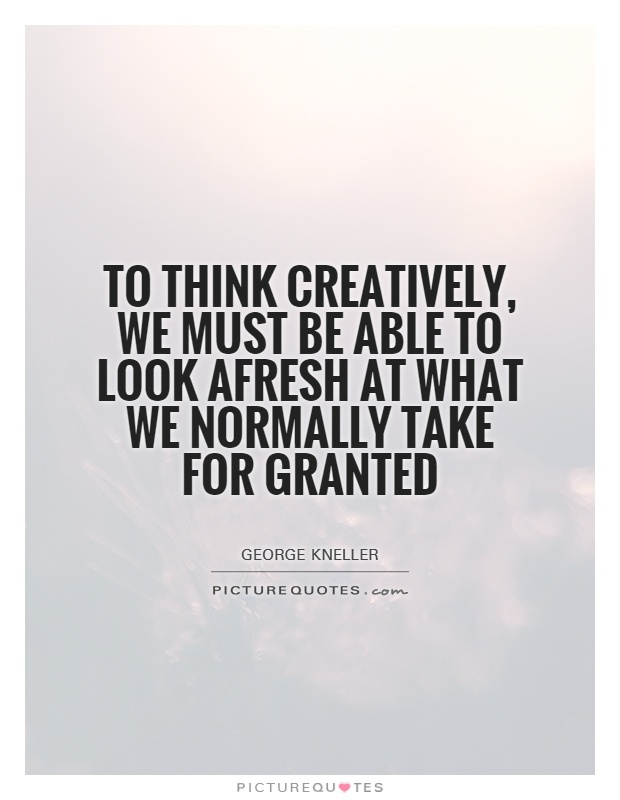 To think creatively, we must be able to look afresh at what we normally take for granted Picture Quote #1
