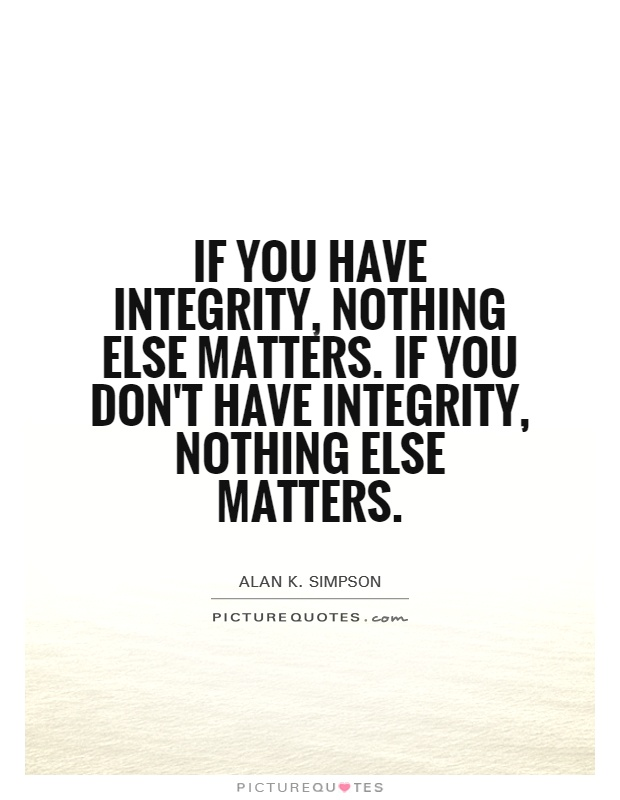 If you have integrity, nothing else matters. If you don't have integrity, nothing else matters Picture Quote #1