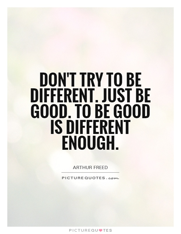 Don't try to be different. Just be good. To be good is different
