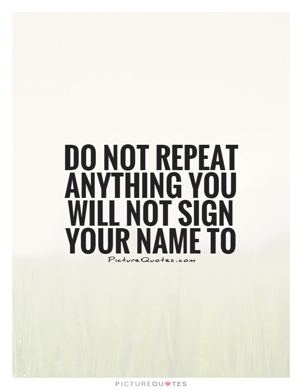 Do not repeat anything you will not sign your name to Picture Quote #1