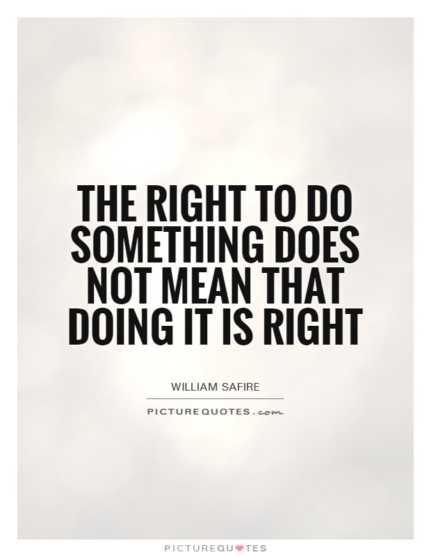 The right to do something does not mean that doing it is right Picture Quote #1