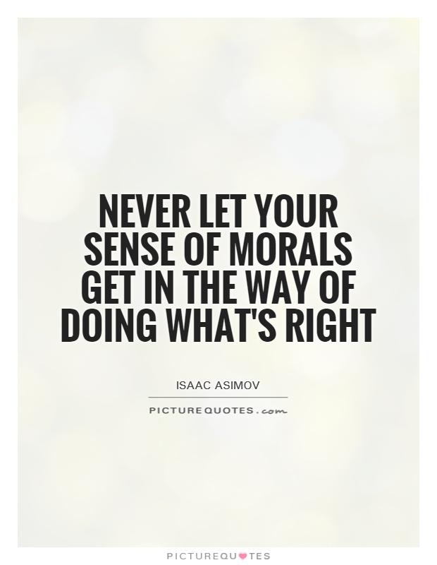 Never let your sense of morals get in the way of doing what's right Picture Quote #1