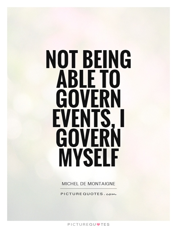 Not being able to govern events, I govern myself Picture Quote #1