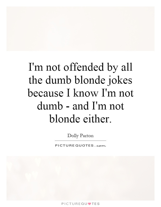 I'm not offended by all the dumb blonde jokes because I know I'm not dumb - and I'm not blonde either Picture Quote #1