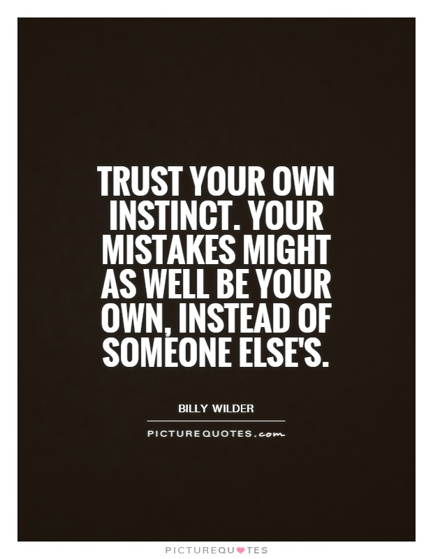 Trust your own instinct. Your mistakes might as well be your own, instead of someone else's Picture Quote #1