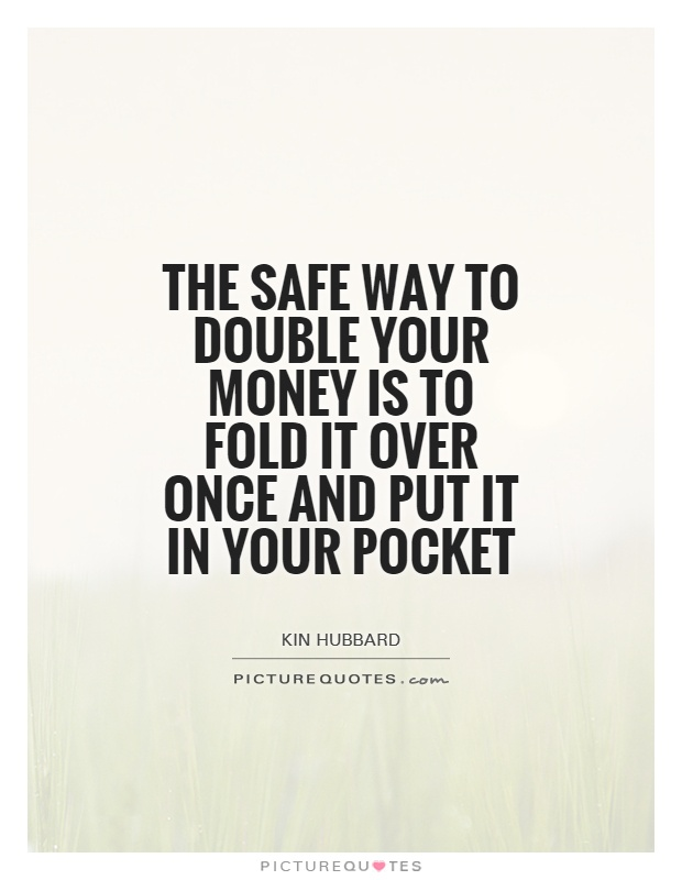 The safe way to double your money is to fold it over once and put it in your pocket Picture Quote #1