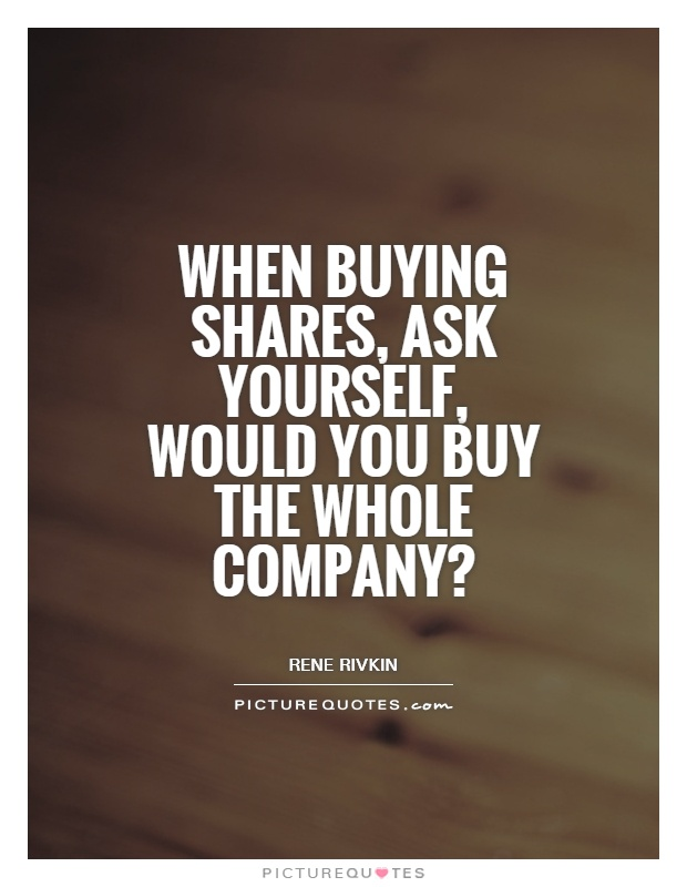 When buying shares, ask yourself, would you buy the whole company? Picture Quote #1