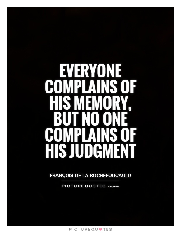 Everyone complains of his memory, but no one complains of his judgment Picture Quote #1