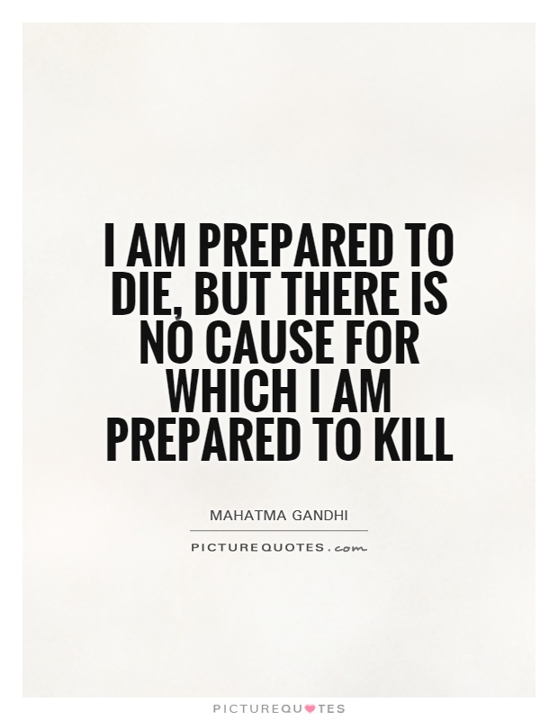 I am prepared to die, but there is no cause for which I am prepared to kill Picture Quote #1