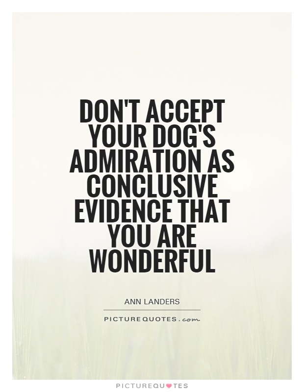 Don't accept your dog's admiration as conclusive evidence that you are wonderful Picture Quote #1