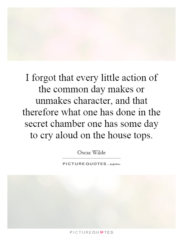 I forgot that every little action of the common day makes or unmakes character, and that therefore what one has done in the secret chamber one has some day to cry aloud on the house tops Picture Quote #1