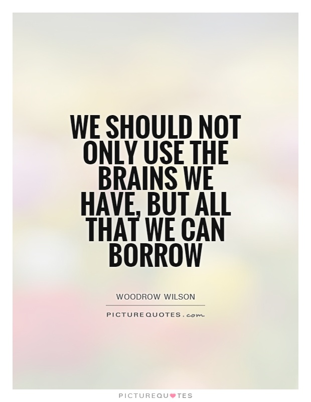 We should not only use the brains we have, but all that we can borrow Picture Quote #1