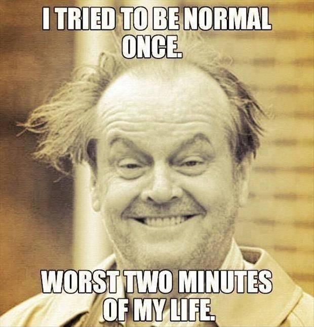 I tried to be normal once... worst two minutes of my life Picture Quote #1