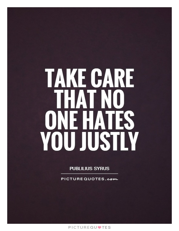 Take care that no one hates you justly Picture Quote #1
