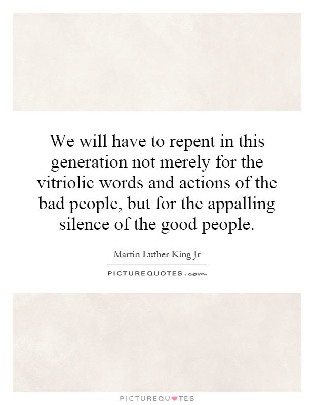 We will have to repent in this generation not merely for the vitriolic words and actions of the bad people, but for the appalling silence of the good people Picture Quote #1