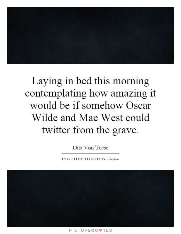 Laying in bed this morning contemplating how amazing it would be if somehow Oscar Wilde and Mae West could twitter from the grave Picture Quote #1