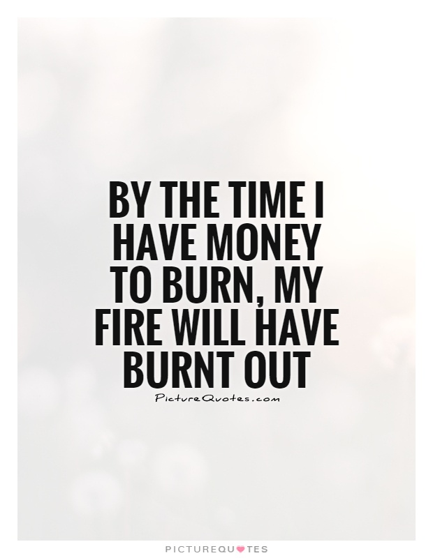 By the time I have money to burn, my fire will have burnt out Picture Quote #1