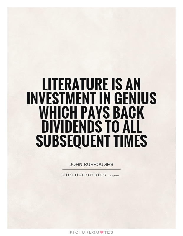 Literature is an investment in genius which pays back dividends to all subsequent times Picture Quote #1