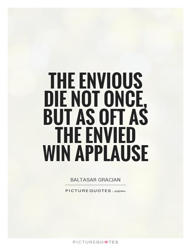 The envious die not once, but as oft as the envied win applause Picture Quote #1