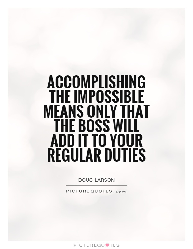 Accomplishing the impossible means only that the boss will add it to your regular duties Picture Quote #1