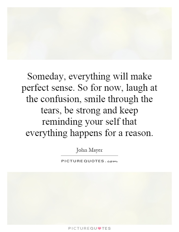 Someday, everything will make perfect sense. So for now, laugh at the confusion, smile through the tears, be strong and keep reminding your self that everything happens for a reason Picture Quote #1