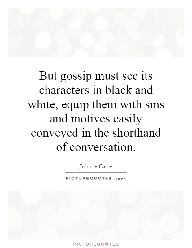 But gossip must see its characters in black and white, equip them with sins and motives easily conveyed in the shorthand of conversation Picture Quote #1