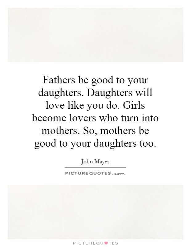 Fathers be good to your daughters. Daughters will love like you do. Girls become lovers who turn into mothers. So, mothers be good to your daughters too Picture Quote #1